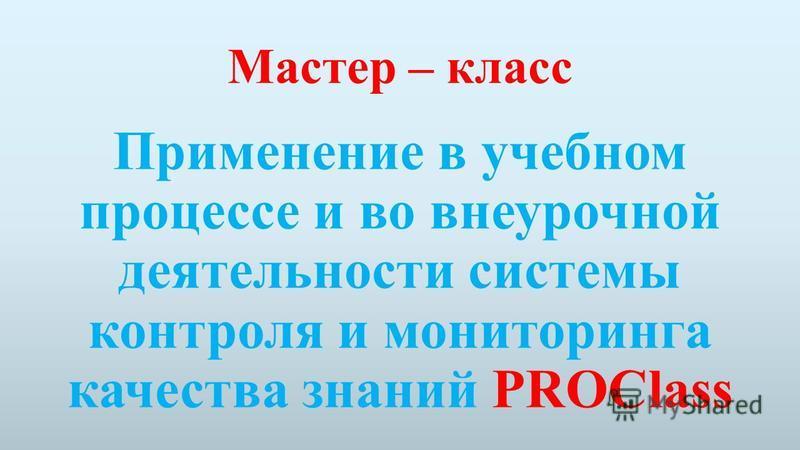 Мастер – класс Применение в учебном процессе и во внеурочной деятельности системы контроля и мониторинга качества знаний PROClass