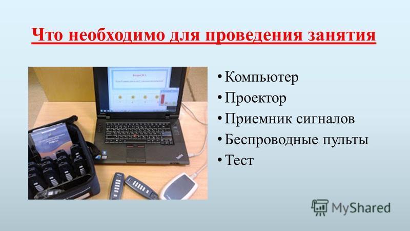 Что необходимо для проведения занятия Компьютер Проектор Приемник сигналов Беспроводные пульты Тест
