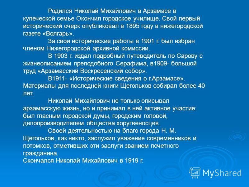 Щегольков Николай Михаилович (17 апреля 1856 г.- 13 ноября 1919 г.) Историк, краевед. Родился в купеческой семье в городе Арзамасе.