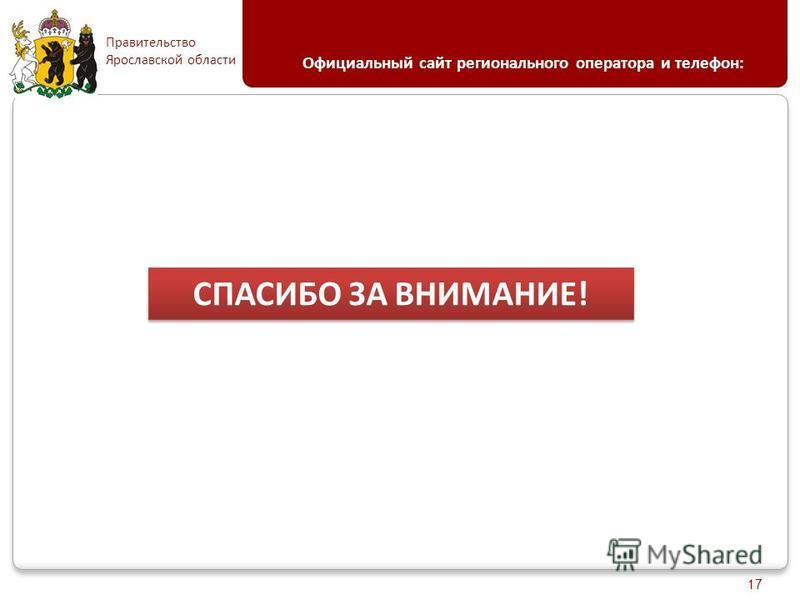 Правительство Ярославской области Официальный сайт регионального оператора и телефон: 17 СПАСИБО ЗА ВНИМАНИЕ!
