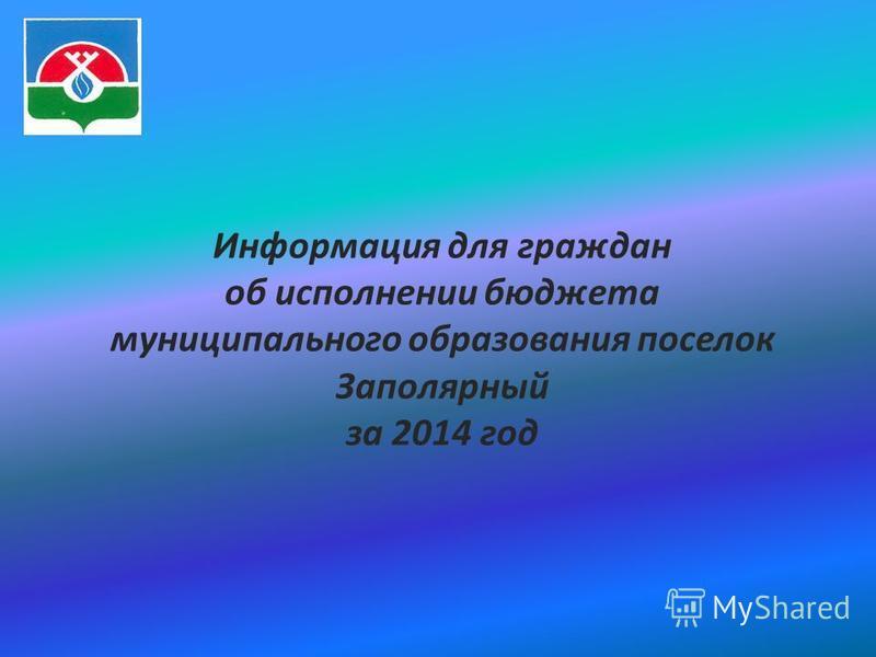 Информация для граждан об исполнении бюджета муниципального образования поселок Заполярный за 2014 год