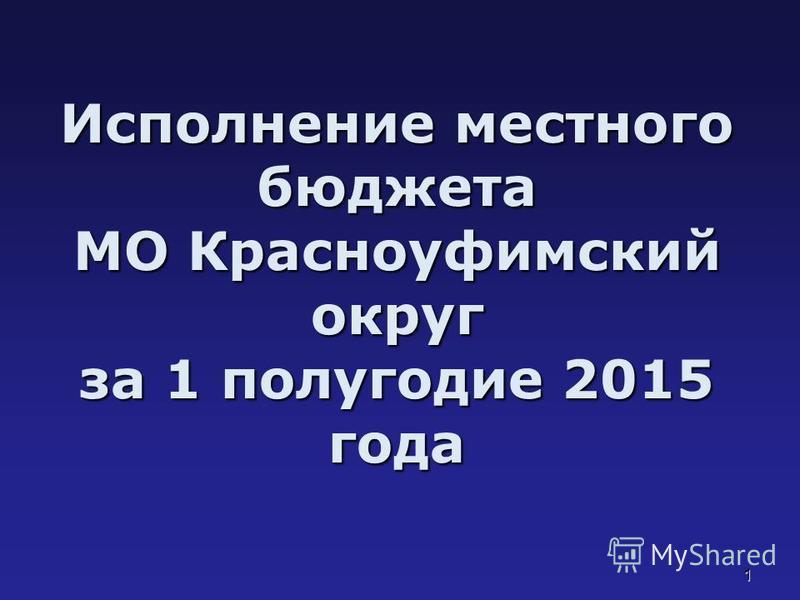 1 Исполнение местного бюджета МО Красноуфимский округ за 1 полугодие 2015 года