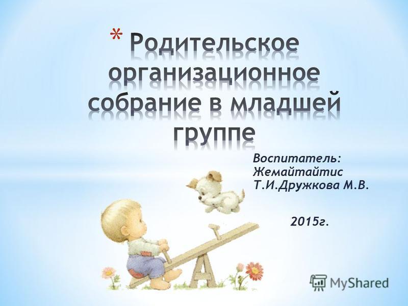 Воспитатель: Жемайтайтис Т.И.Дружкова М.В. 2015 г.