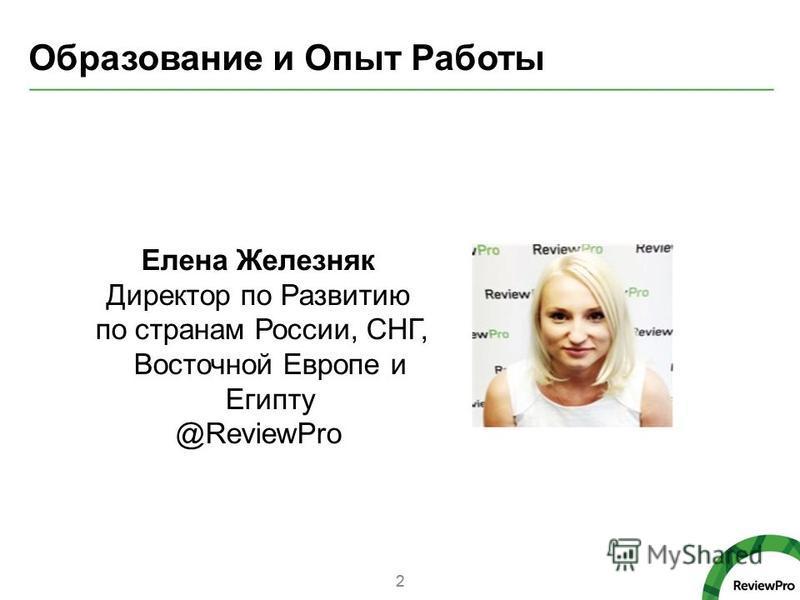 Образование и Опыт Работы 2 Елена Железняк Директор по Развитию по странам России, СНГ, Восточной Европе и Египту @ReviewPro 2