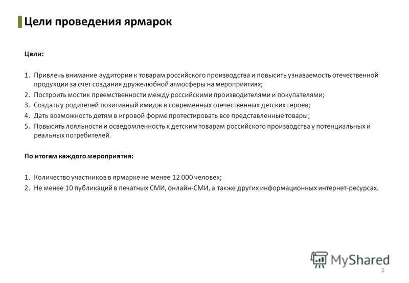 Цели проведения ярмарок Цели: 1. Привлечь внимание аудитории к товарам российского производства и повысить узнаваемость отечественной продукции за счет создания дружелюбной атмосферы на мероприятиях; 2. Построить мостик преемственности между российск