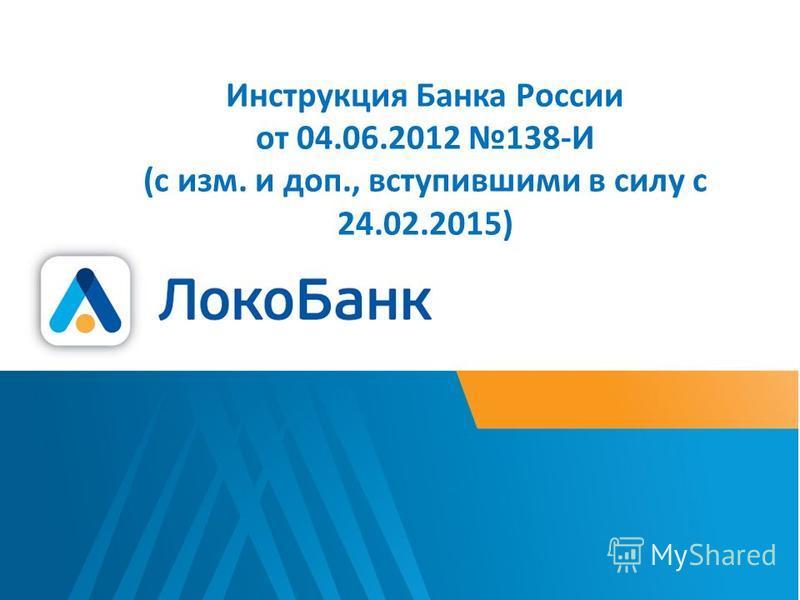 Инструкция Банка России от 04.06.2012 138-И (с изм. и доп., вступившими в силу с 24.02.2015)
