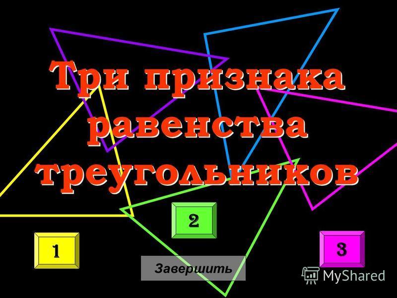 Три признака равенства треугольников Три признака равенства треугольников 1 2 3 Завершить