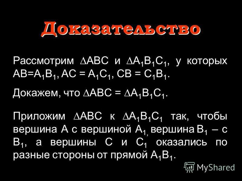 Рассмотрим ABC и A 1 B 1 C 1, у которых AB=A 1 B 1, AC = A 1 C 1, CB = C 1 B 1. Докажем, что ABС = A 1 B 1 C 1. Доказательство Доказательство Приложим ABC к A 1 B 1 C 1 так, чтобы вершина A с вершиной A 1, вершина B 1 – с B 1, а вершины C и C 1 оказа