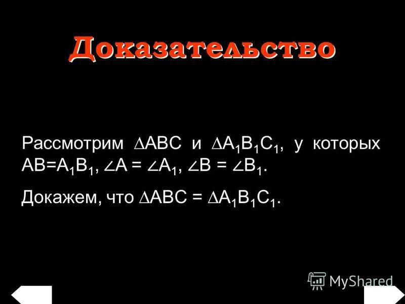 Рассмотрим ABC и A 1 B 1 C 1, у которых AB=A 1 B 1, A = A 1, B = B 1. Докажем, что ABС = A 1 B 1 C 1. Доказательство Доказательство