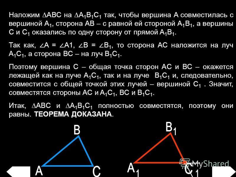 Наложим ABC на A 1 B 1 C 1 так, чтобы вершина A совместилась с вершиной A 1, сторона AB – с равной ей стороной A 1 B 1, а вершины C и C 1 оказались по одну сторону от прямой A 1 B 1. Так как, A = A1, B = B 1, то сторона AC наложится на луч A 1 C 1, а