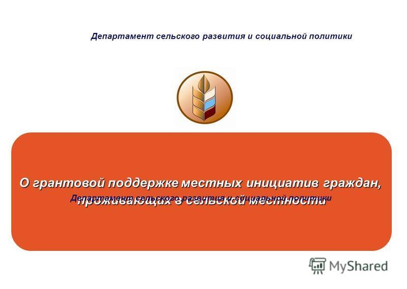 Министерство сельского хозяйства Российской Федерации О грантовой поддержке местных инициатив граждан, проживающих в сельской местности Департамент сельского развития и социальной политики