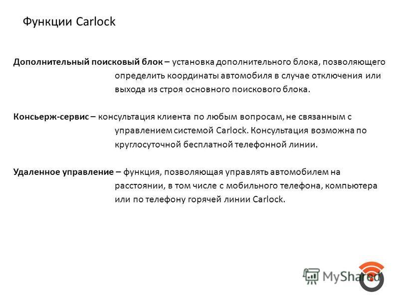 Функции Carlock Дополнительный поисковый блок – установка дополнительного блока, позволяющего определить координаты автомобиля в случае отключения или выхода из строя основного поискового блока. Консьерж-сервис – консультация клиента по любым вопроса