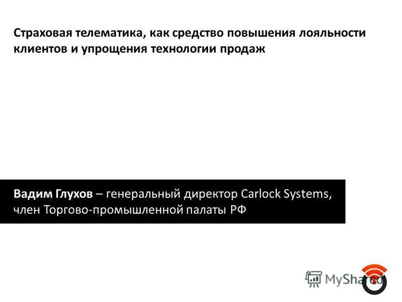 Страховая телематика, как средство повышения лояльности клиентов и упрощения технологии продаж Вадим Глухов – генеральный директор Carlock Systems, член Торгово-промышленной палаты РФ