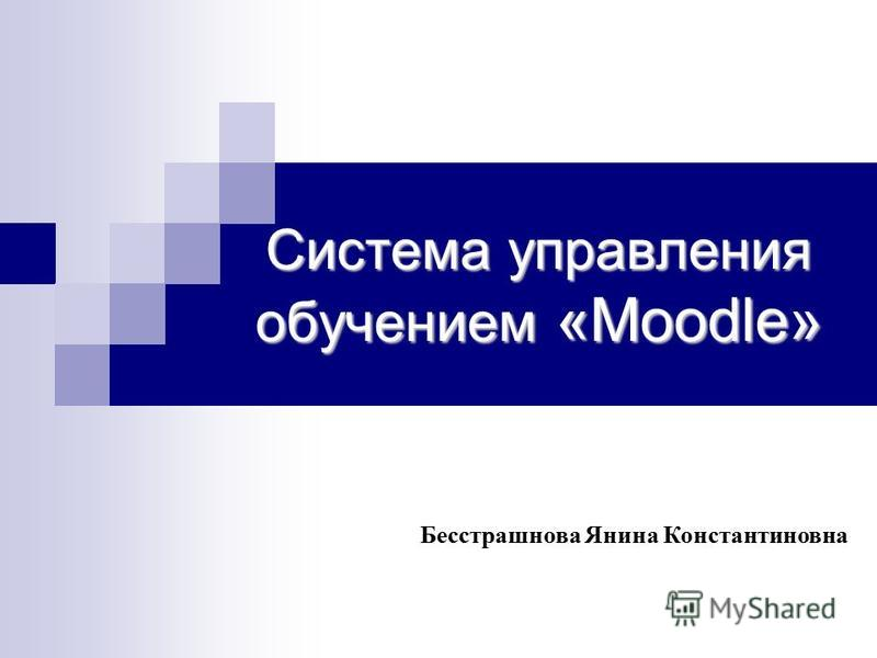 Система управления обучением «Moodle» Бесстрашнова Янина Константиновна
