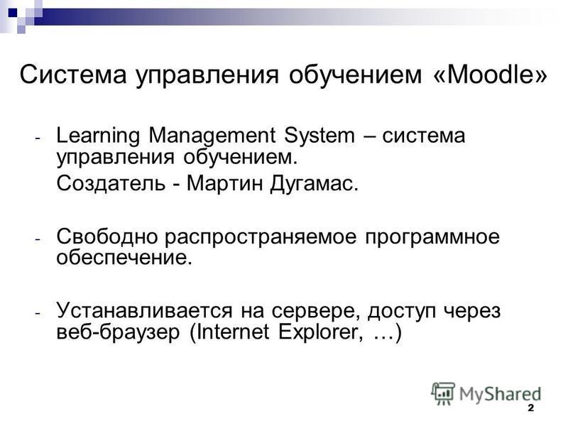2 Система управления обучением «Moodle» - Learning Management System – система управления обучением. Создатель - Мартин Дугамас. - Свободно распространяемое программное обеспечение. - Устанавливается на сервере, доступ через веб-браузер (Internet Exp