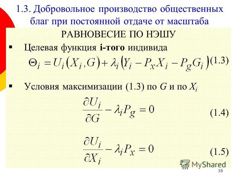 16 РАВНОВЕСИЕ ПО НЭШУ Целевая функция i-того индивида (1.3) Условия максимизации (1.3) по G и по X i (1.4) (1.5) 1.3. Добровольное производство общественных благ при постоянной отдаче от масштаба