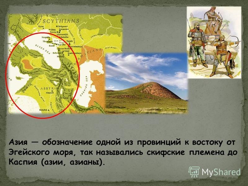 Азия обозначение одной из провинций к востоку от Эгейского моря, так назывались скифские племена до Каспия (азии, арианы).