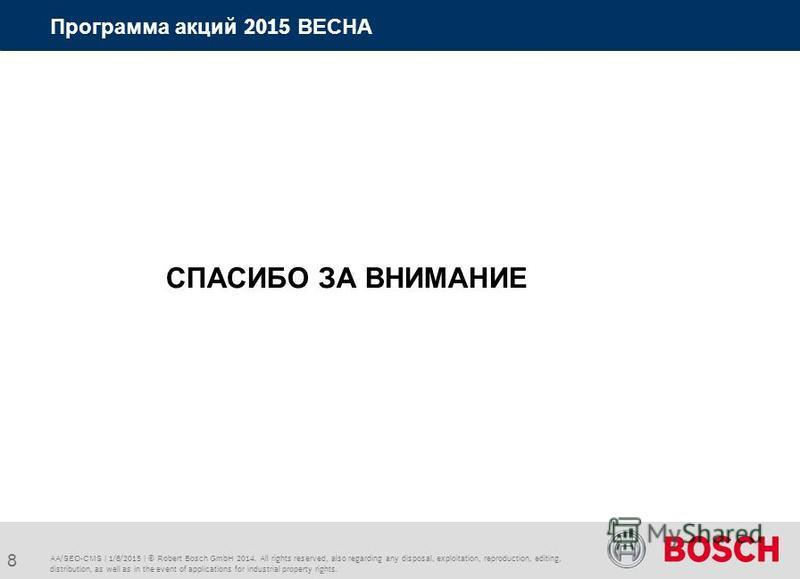AA/SEO-CMS | 1/8/2015 | © Robert Bosch GmbH 2014. All rights reserved, also regarding any disposal, exploitation, reproduction, editing, distribution, as well as in the event of applications for industrial property rights. Программа акций 2015 ВЕСНА