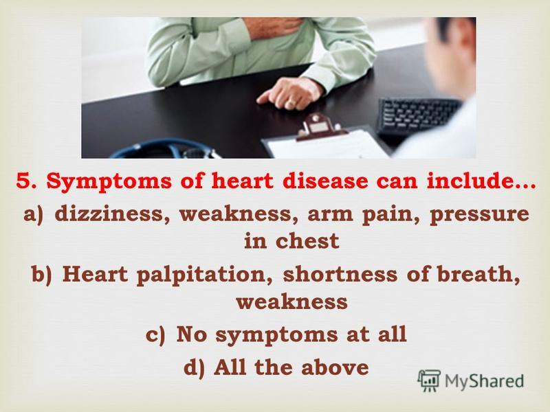 5. Symptoms of heart disease can include… a)dizziness, weakness, arm pain, pressure in chest b)Heart palpitation, shortness of breath, weakness c)No symptoms at all d)All the above
