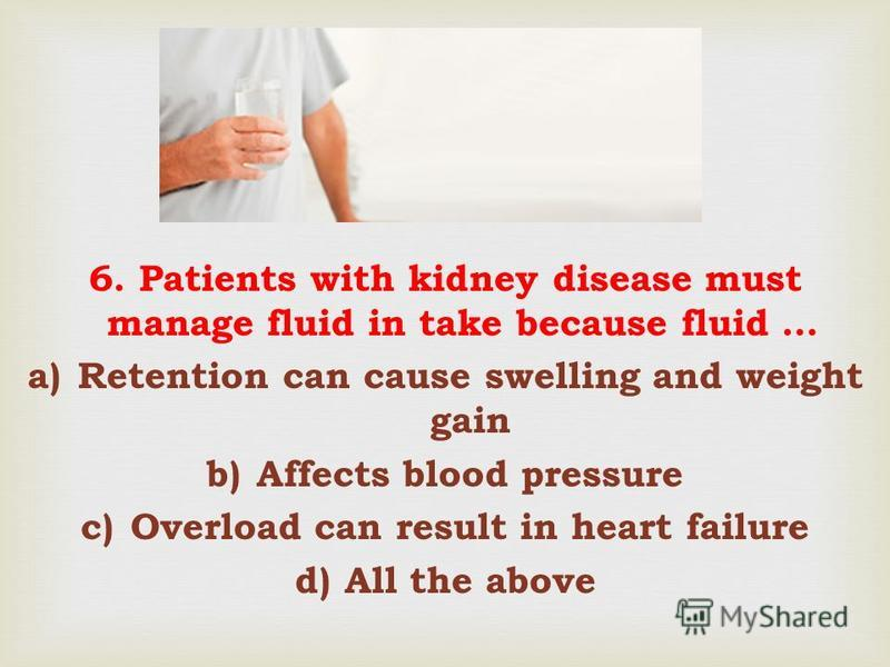 6. Patients with kidney disease must manage fluid in take because fluid … a)Retention can cause swelling and weight gain b)Affects blood pressure c)Overload can result in heart failure d)All the above