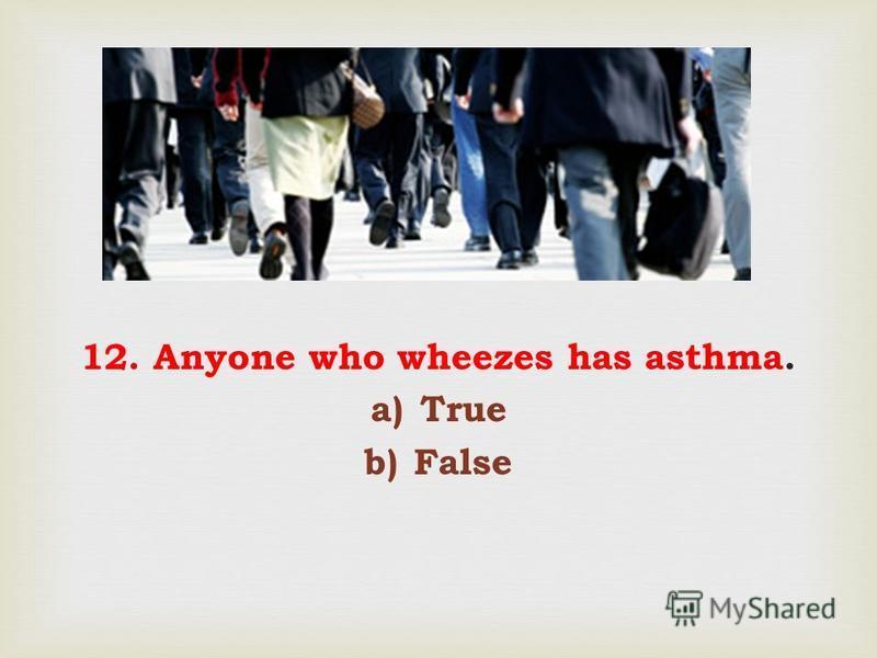 12. Anyone who wheezes has asthma. a)True b)False