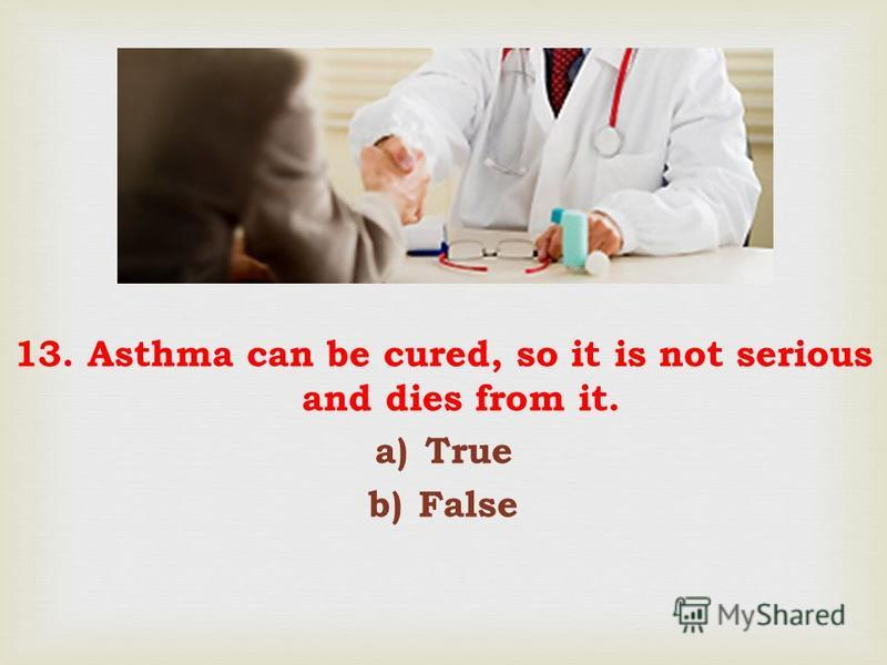 13. Asthma can be cured, so it is not serious and dies from it. a)True b)False