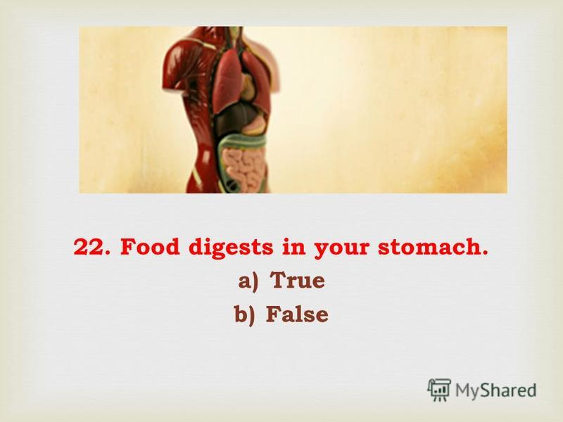 22. Food digests in your stomach. a)True b)False