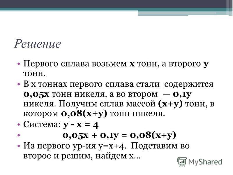Решение Первого сплава возьмем х тонн, а второго у тонн. В х тоннах первого сплава стали содержится 0,05 х тонн никеля, а во втором 0,1 у никеля. Получим сплав массой (х+у) тонн, в котором 0,08(х+у) тонн никеля. Система: у - х = 4 0,05 х + 0,1 у = 0,