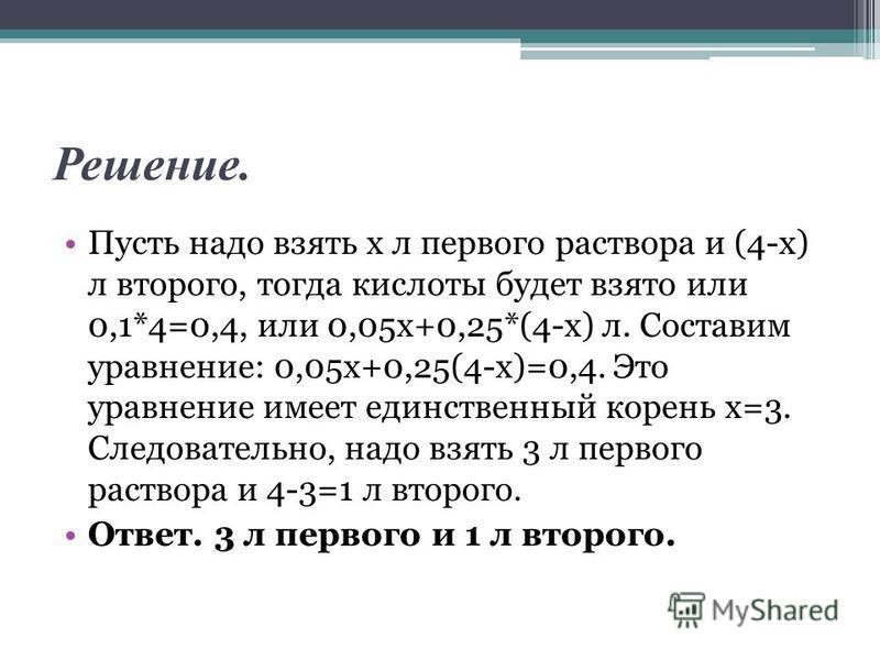 Решение. Пусть надо взять х л первого раствора и (4-х) л второго, тогда кислоты будет взято или 0,1*4=0,4, или 0,05 х+0,25*(4-х) л. Составим уравнение: 0,05 х+0,25(4-х)=0,4. Это уравнение имеет единственный корень х=3. Следовательно, надо взять 3 л п