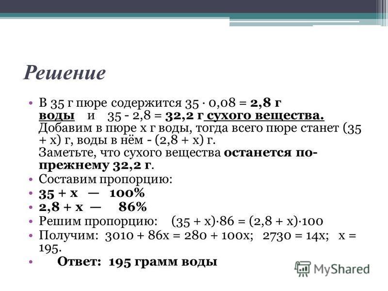 Решение В 35 г пюре содержится 35 · 0,08 = 2,8 г воды и 35 - 2,8 = 32,2 г сухого вещества. Добавим в пюре х г воды, тогда всего пюре станет (35 + х) г, воды в нём - (2,8 + х) г. Заметьте, что сухого вещества останется по- прежнему 32,2 г. Составим пр