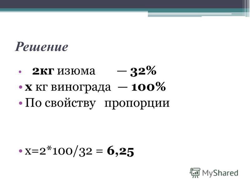 Решение 2 кг изюма 32% х кг винограда 100% По свойству пропорции х=2*100/32 = 6,25