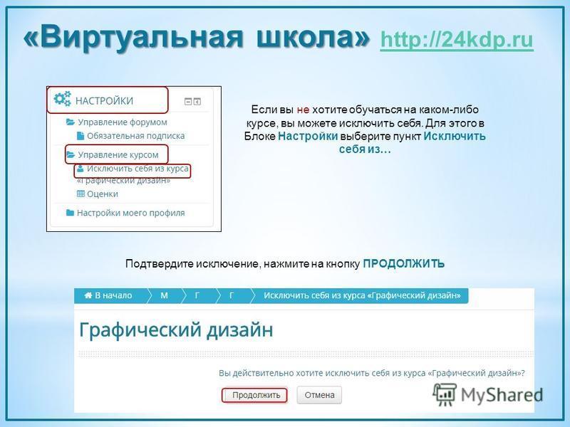 Если вы не хотите обучаться на каком-либо курсе, вы можете исключить себя. Для этого в Блоке Настройки выберите пункт Исключить себя из… Подтвердите исключение, нажмите на кнопку ПРОДОЛЖИТЬ «Виртуальная школа» «Виртуальная школа» http://24kdp.ru http