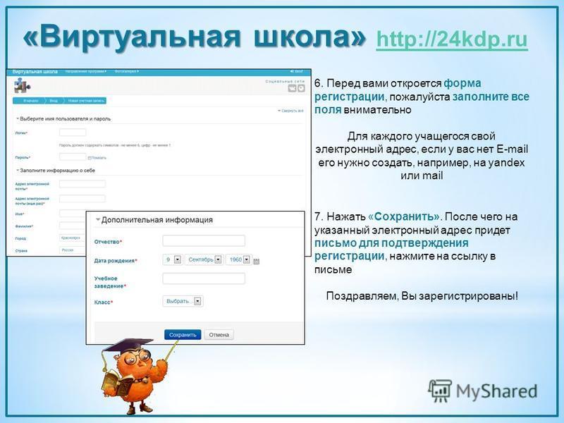 «Виртуальная школа» «Виртуальная школа» http://24kdp.ru http://24kdp.ru 6. Перед вами откроется форма регистрации, пожалуйста заполните все поля внимательно Для каждого учащегося свой электронный адрес, если у вас нет E-mail его нужно создать, наприм