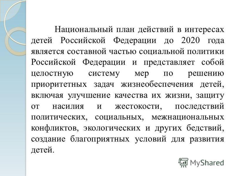 Национальный план действий в интересах детей Российской Федерации до 2020 года является составной частью социальной политики Российской Федерации и представляет собой целостную систему мер по решению приоритетных задач жизнеобеспечения детей, включая