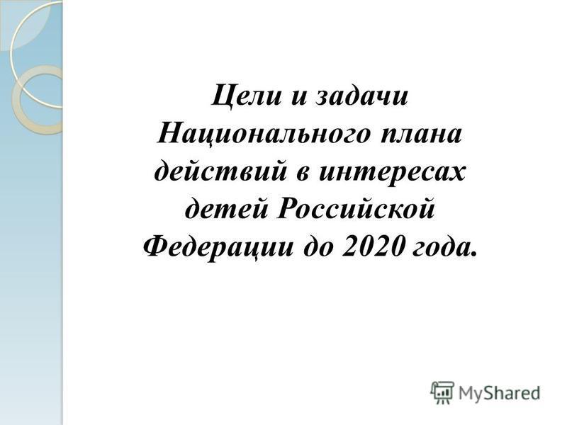 Цели и задачи Национального плана действий в интересах детей Российской Федерации до 2020 года.