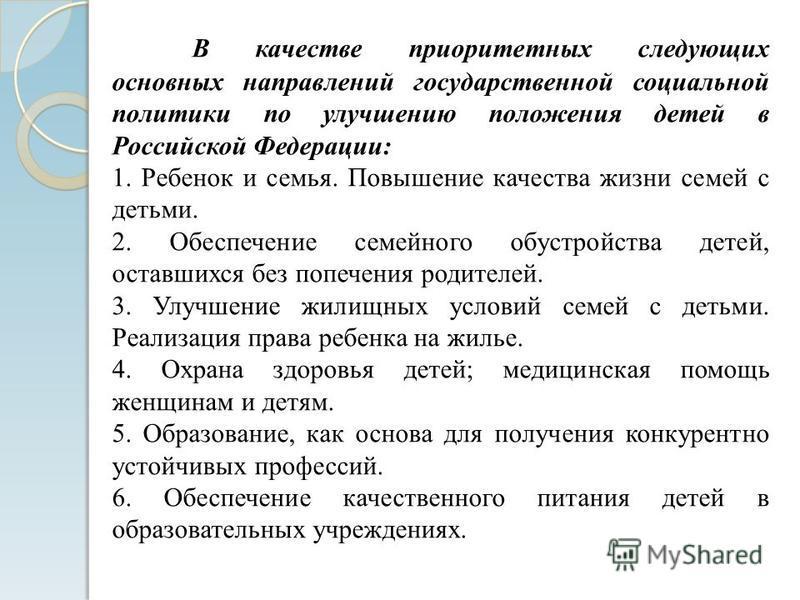 В качестве приоритетных следующих основных направлений государственной социальной политики по улучшению положения детей в Российской Федерации: 1. Ребенок и семья. Повышение качества жизни семей с детьми. 2. Обеспечение семейного обустройства детей,