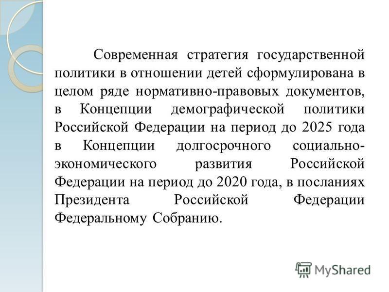 Современная стратегия государственной политики в отношении детей сформулирована в целом ряде нормативно-правовых документов, в Концепции демографической политики Российской Федерации на период до 2025 года в Концепции долгосрочного социально- экономи