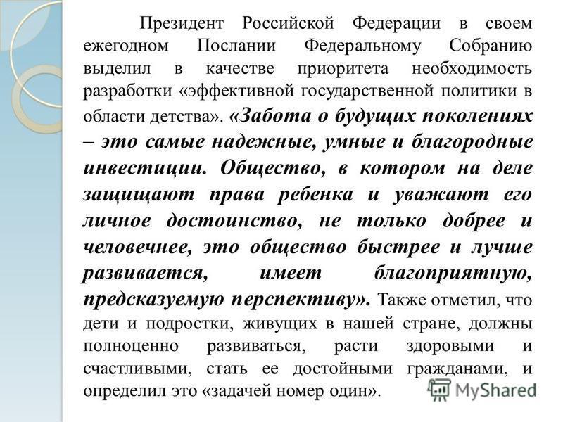 Президент Российской Федерации в своем ежегодном Послании Федеральному Собранию выделил в качестве приоритета необходимость разработки «эффективной государственной политики в области детства». «Забота о будущих поколениях – это самые надежные, умные
