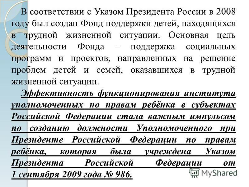 В соответствии с Указом Президента России в 2008 году был создан Фонд поддержки детей, находящихся в трудной жизненной ситуации. Основная цель деятельности Фонда – поддержка социальных программ и проектов, направленных на решение проблем детей и семе