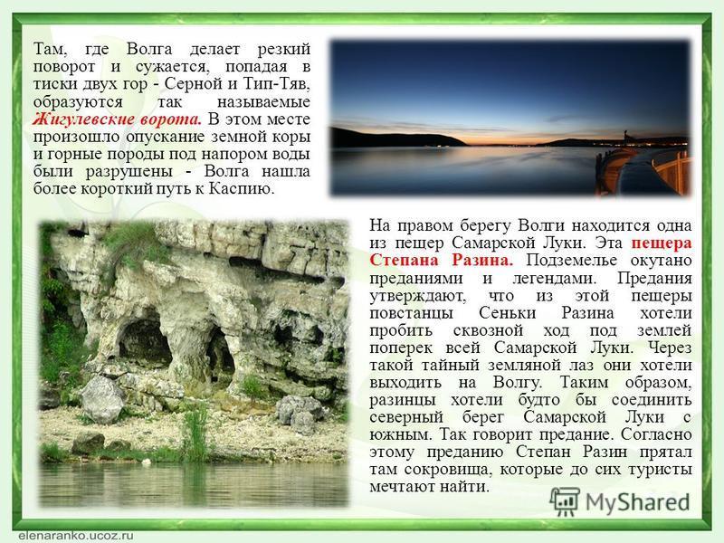 Там, где Волга делает резкий поворот и сужается, попадая в тиски двух гор - Серной и Тип-Тяв, образуются так называемые Жигулевские ворота. В этом месте произошло опускание земной коры и горные породы под напором воды были разрушены - Волга нашла бол