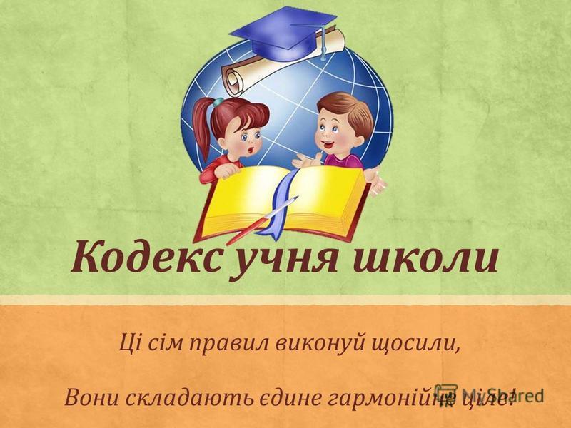 Кодекс учня школи Ці сім правил виконуй щосили, Вони складають єдине гармонійне ціле!