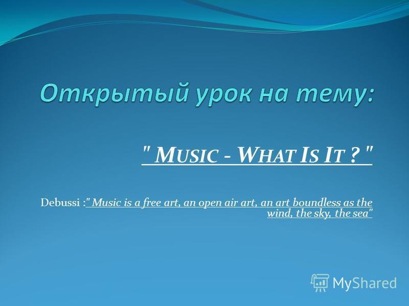 M USIC - W HAT I S I T ?  Debussi : Music is a free art, an open air art, an art boundless as the wind, the sky, the sea
