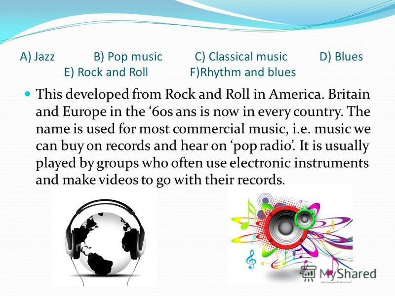 A) Jazz B) Pop music C) Classical music D) Blues E) Rock and Roll F)Rhythm and blues This developed from Rock and Roll in America. Britain and Europe in the 60s ans is now in every country. The name is used for most commercial music, i.e. music we ca