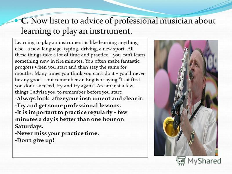 C. Now listen to advice of professional musician about learning to play an instrument. Learning to play an instrument is like learning anything else - a new language, typing, driving, a new sport. All these things take a lot of time and practice – yo