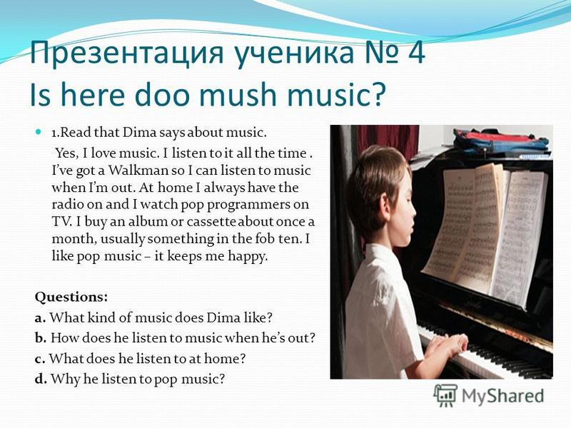 Презентация ученика 4 Is here doo mush music? 1.Read that Dima says about music. Yes, I love music. I listen to it all the time. Ive got a Walkman so I can listen to music when Im out. At home I always have the radio on and I watch pop programmers on