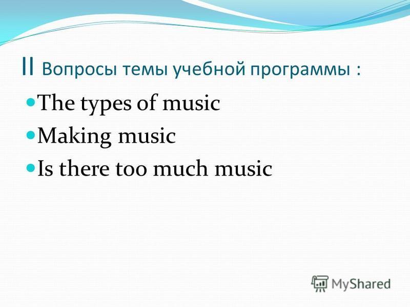 II Вопросы темы учебной программы : The types of music Making music Is there too much music