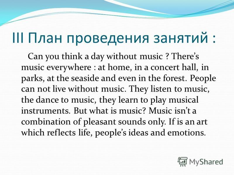 III План проведения занятий : Can you think a day without music ? Theres music everywhere : at home, in a concert hall, in parks, at the seaside and even in the forest. People can not live without music. They listen to music, the dance to music, they