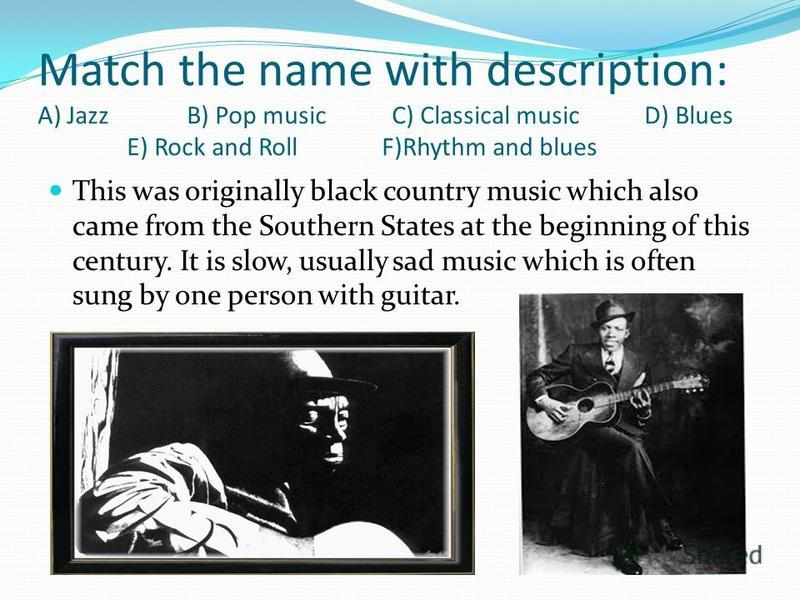 Match the name with description: A) Jazz B) Pop music C) Classical music D) Blues E) Rock and Roll F)Rhythm and blues This was originally black country music which also came from the Southern States at the beginning of this century. It is slow, usual