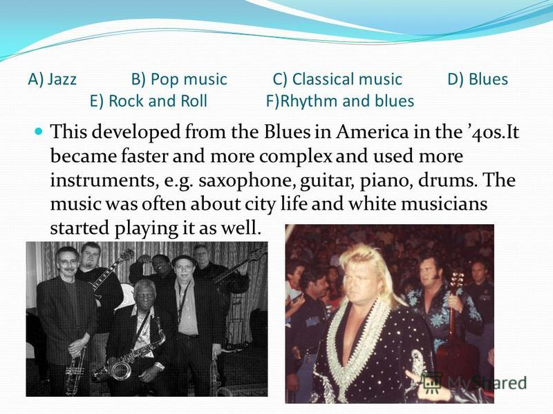 A) Jazz B) Pop music C) Classical music D) Blues E) Rock and Roll F)Rhythm and blues This developed from the Blues in America in the 40s.It became faster and more complex and used more instruments, e.g. saxophone, guitar, piano, drums. The music was