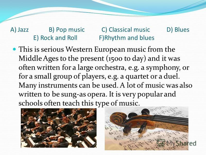 A) Jazz B) Pop music C) Classical music D) Blues E) Rock and Roll F)Rhythm and blues This is serious Western European music from the Middle Ages to the present (1500 to day) and it was often written for a large orchestra, e.g. a symphony, or for a sm